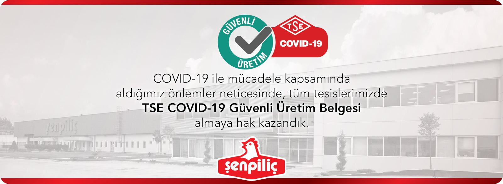 COVID-19 ile mücadele kapsamında aldığımız önlemler neticesinde, tüm tesislerimizde TSE COVID-19 Güvenli Üretim Belgesi almaya hak kazandık.